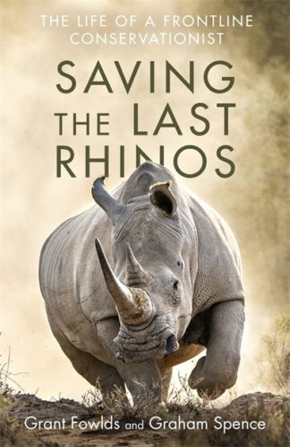 Saving the Last Rhinos: One Man's Fight to Save Africa's Endangered Animals by Grant Fowlds