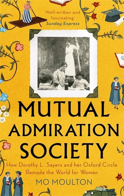 Mutual Admiration Society: How Dorothy L. Sayers and Her Oxford Circle Remade th by Mo Moulton
