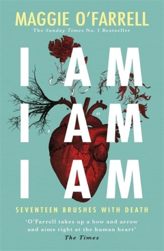 I Am, I Am, I Am: Seventeen Brushes With Death by Maggie O'Farrell