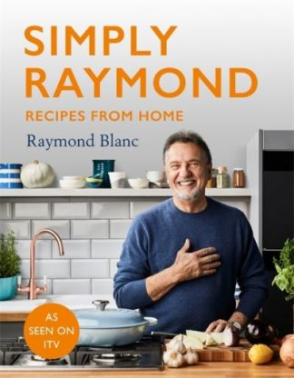 Simply Raymond: Recipes from Home by Raymond Blanc