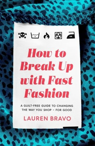 How To Break Up With Fast Fashion: A guilt-free guide to changing the way you sh by Lauren Bravo