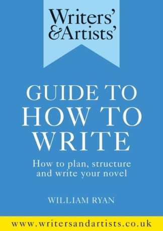 Writers' & Artists' Guide to How to Write: How to plan, structure and write your by William Ryan