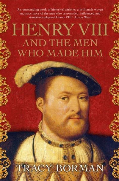 Henry VIII & The Men Who Made Him by Tracy Borman