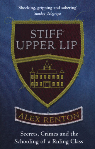 Stiff Upper Lip: Secrets, Crimes and the Schooling of a Ruling Class by Alex Renton