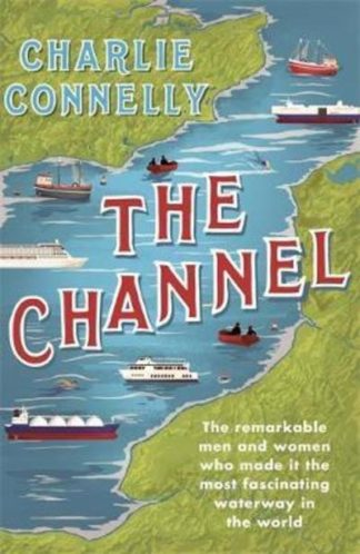 The Channel: The Remarkable Men and Women Who Made It the Most Fascinating Water by Charlie Connelly