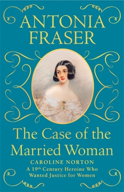 The Case of the Married Woman: Caroline Norton by Lady Antonia Fraser