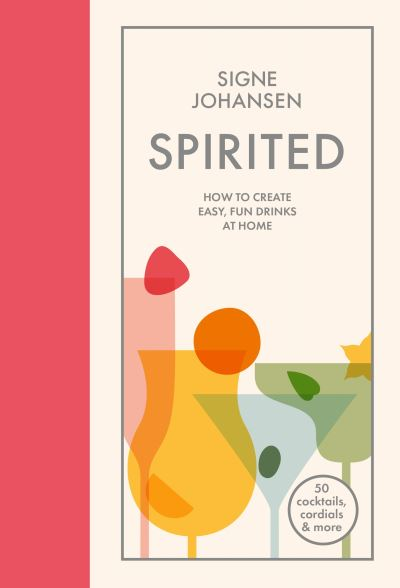 Spirited: How to create easy, fun drinks at home by Signe Johansen
