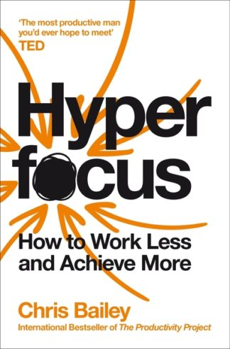 Hyperfocus: How to Work Less to Achieve More by Chris Bailey