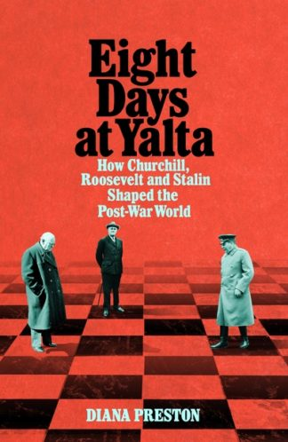 Eight Days at Yalta: How Churchill, Roosevelt and Stalin Shaped the Post-War Wor by Diana Preston