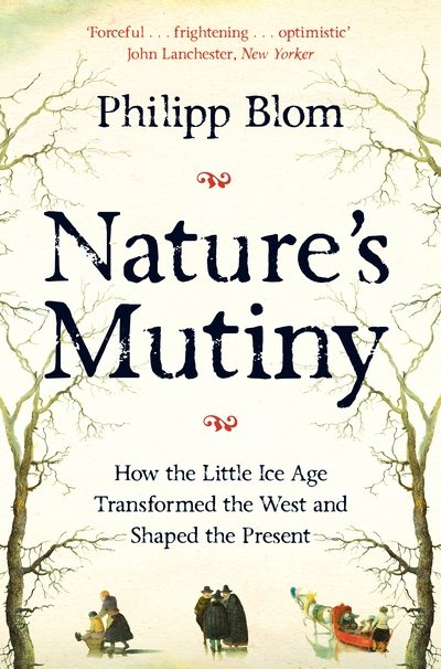 Nature's Mutiny: How the Little Ice Age Transformed the West and Shaped the Pres by Philipp Blom