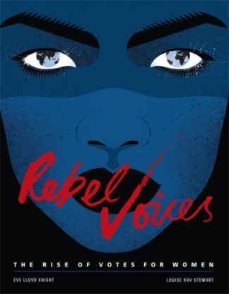 Rebel Voices: The Rise of Votes for Women by Louise K Stewart