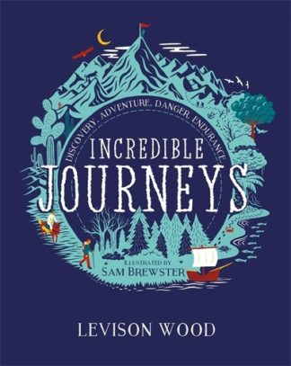 Incredible Journeys: Discovery, Adventure, Danger, Endurance by Levison Wood