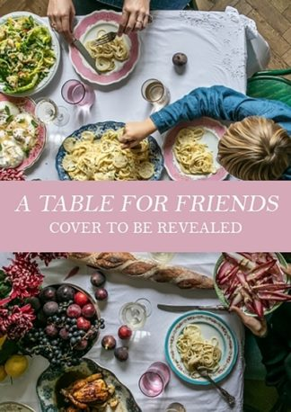 A Table for Friends: The Art of Cooking for Two or Twenty by Skye McAlpine