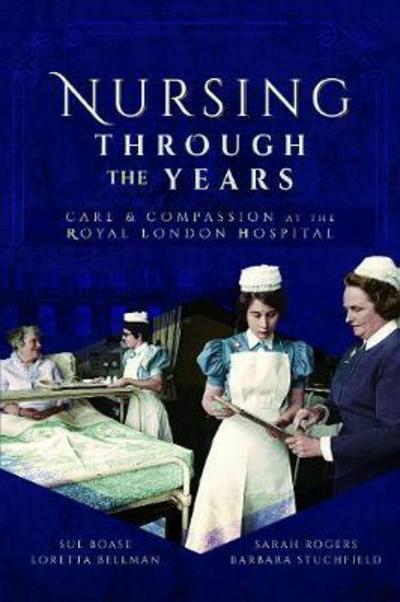 Nursing Through the Years: Care and Compassion at the Royal London Hospital by Loretta Bellman