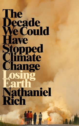 Losing Earth: The Decade We Could Have Stopped Climate Change by Nathaniel Rich