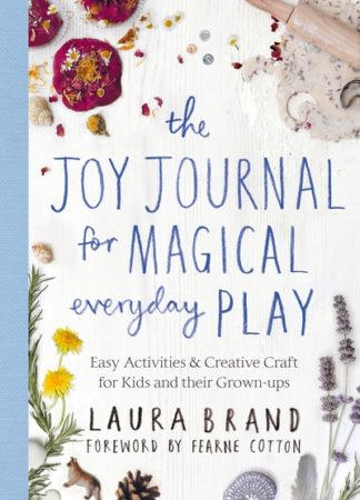 The Joy Journal for Magical Everyday Play: Easy Activities & Creative Craft for  by Laura Brand
