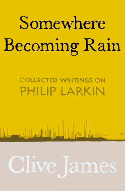 Somewhere Becoming Rain: Collected Writings on Philip Larkin by Clive James
