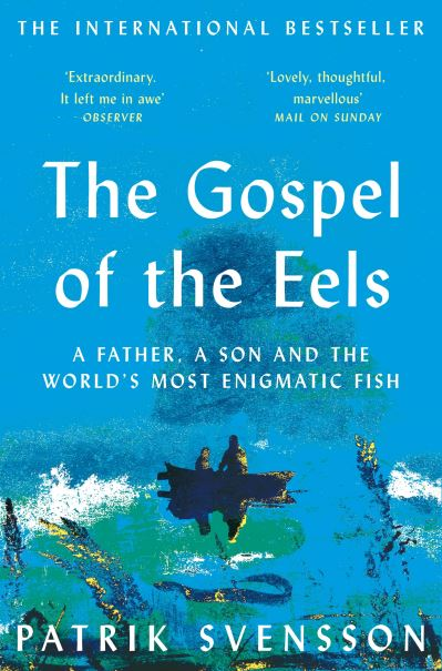The Gospel of the Eels: A Father, a Son and the World's Most Enigmatic Fish by Patrik Svensson