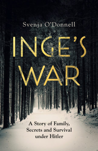 Inge's War: A Story of Family, Secrets and Survival under Hitler by Svenja O'Donnell
