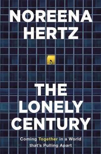 The Lonely Century: Coming Together in a World that's Pulling Apart by Noreena Hertz