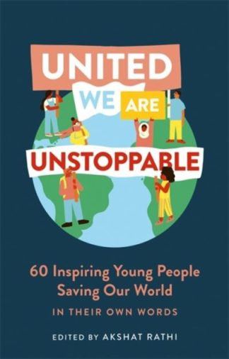 United We Are Unstoppable: 60 Inspiring Young People Saving Our World by Akshat Rathi