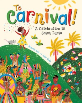 To Carnival!: A Celebration in St Lucia by Baptiste Paul