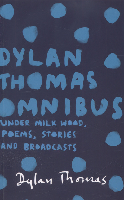 Dylan Thomas Omnibus: Under Milk Wood, Poems, Stories and Broadcasts by Dylan Thomas