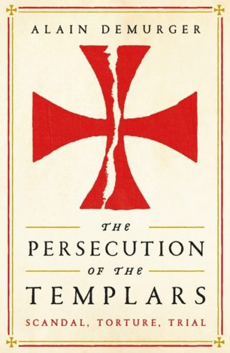 The Persecution of the Templars: Scandal, Torture, Trial by Alain Demurger