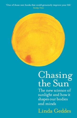 Chasing the Sun: The New Science of Sunlight and How it Shapes Our Bodies and Mi by Linda Geddes