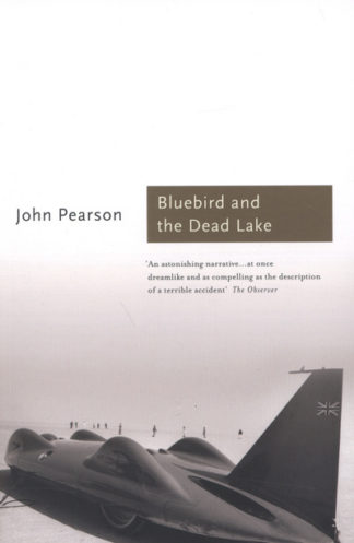 The Bluebird and the Dead Lake: The Classic Account of How Donald Campbell Broke by John Pearson