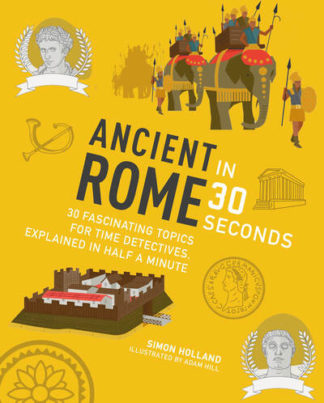 Ancient Rome in 30 Seconds: 30 Fascinating Topics for Time Detectives, Explained by Simon Holland