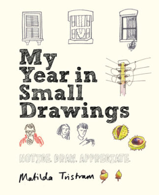 My Year in Small Drawings: Notice, Draw, Appreciate by Matilda Tristram