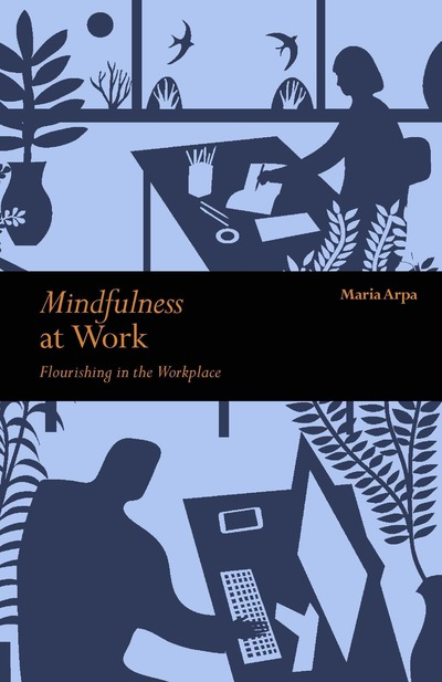Mindfulness at Work: Flourishing in The Workplace by Maria Arpa