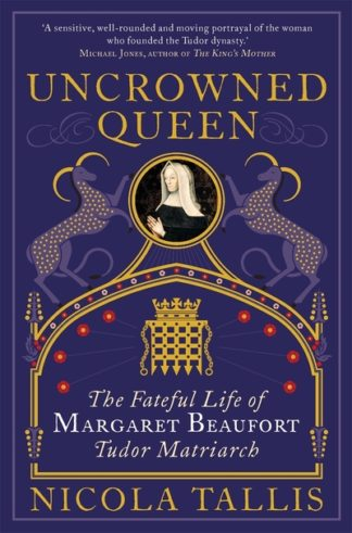 Uncrowned Queen: The Fateful Life of Margaret Beaufort, Tudor Matriarch by Nicola Tallis