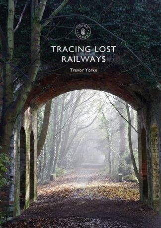 Tracing Lost Railways by Trevor Yorke