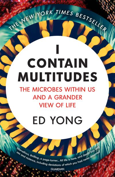 I Contain Multitudes: The Microbes Within Us and a Grander View of Life by Ed Yong