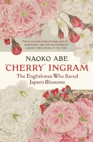 'Cherry' Ingram: The Englishman Who Saved Japan's Blossoms by Naoko Abe