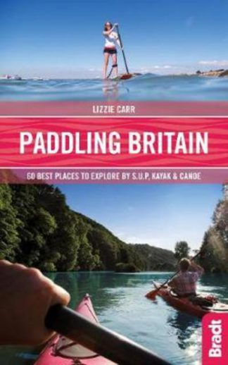 Paddling Britain: 50 Best Places to Explore by SUP, Kayak & Canoe by Lizzie Carr