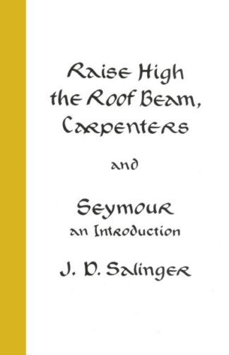 Raise High the Roof Beam, Carpenters; Seymour - an Introduction by J D Sallinger