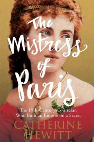 The Mistress of Paris: The 19th-Century Courtesan Who Built an Empire on a Secre by Catherine Hewitt