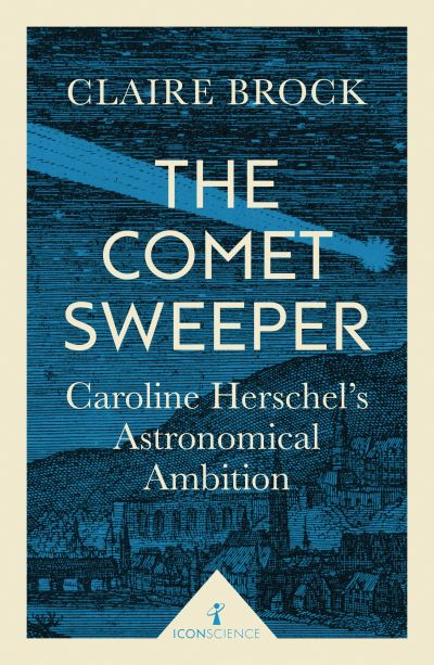 The Comet Sweeper: Caroline Herschel's Astronomical Ambition by Claire Brock