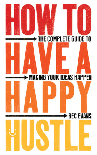How to Have a Happy Hustle: The Complete Guide to Making Your Ideas Happen by Bec Evans