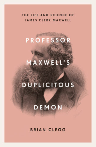 Professor Maxwell's Duplicitous Demon: The Life and Science of James Clerk Maxwe by Brian Clegg