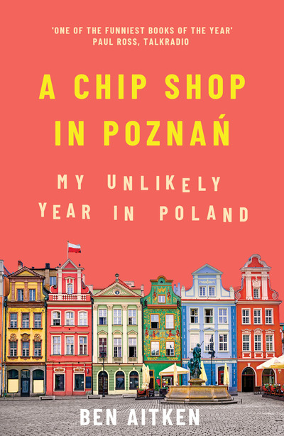 A Chip Shop in Poznan: My Unlikely Year in Poland by Ben Aitken