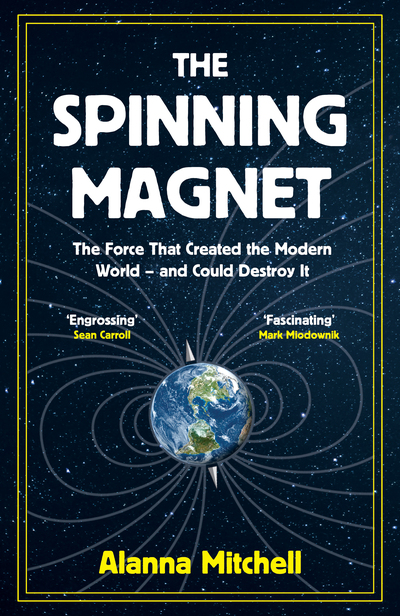 The Spinning Magnet: The Force That Created the Modern World - and Could Destroy by Alanna Mitchell