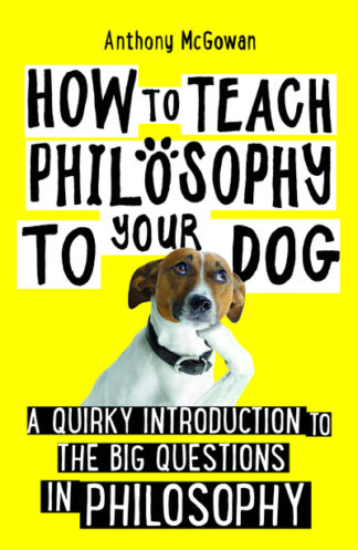 How to Teach Philosophy to Your Dog: A Quirky Introduction to the Big Questions  by Anthony McGowan