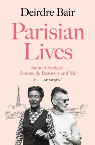 Parisian Lives: Samuel Beckett, Simone de Beauvoir and Me - a Memoir by Deirdre Bair