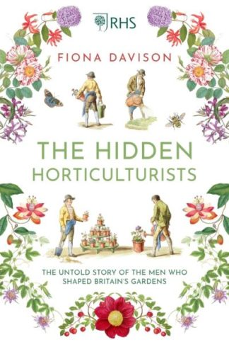 The Hidden Horticulturists: The Untold Story of the Men who Shaped Britain's Gar by Fiona Davison
