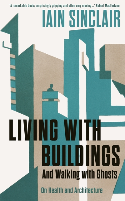 Living with Buildings: Walking with Ghosts - On Health and Architecture by Iain Sinclair