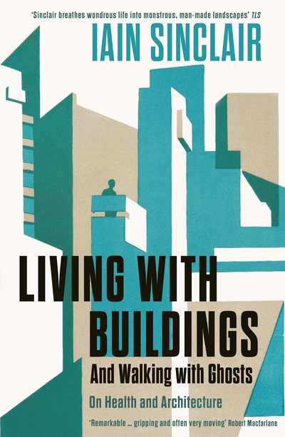 Living with Buildings: And Walking with Ghosts - On Health and Architecture by Iain Sinclair